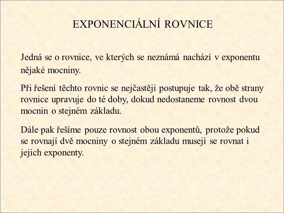 EXPONENCIÁLNÍ ROVNICE Jedná se o rovnice, ve kterých se neznámá nachází v exponentu nějaké mocniny. Při řešení těchto rovnic se nejčastěji postupuje t