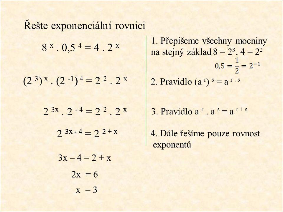 Řešte exponenciální rovnici 1. Přepíšeme všechny mocniny na stejný základ 8 x. 0,5 4 = 4. 2 x 8 = 2 3, 4 = 2 2 (2 3 ) x. (2 -1 ) 4 = 2 2. 2 x 2. Pravi