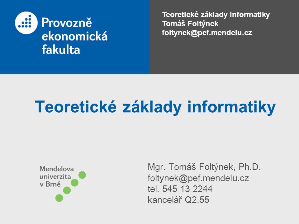Teoretické základy informatiky Tomáš Foltýnek foltynek@pef.mendelu.cz Teoretické základy informatiky Mgr. Tomáš Foltýnek, Ph.D. foltynek@pef.mendelu.c
