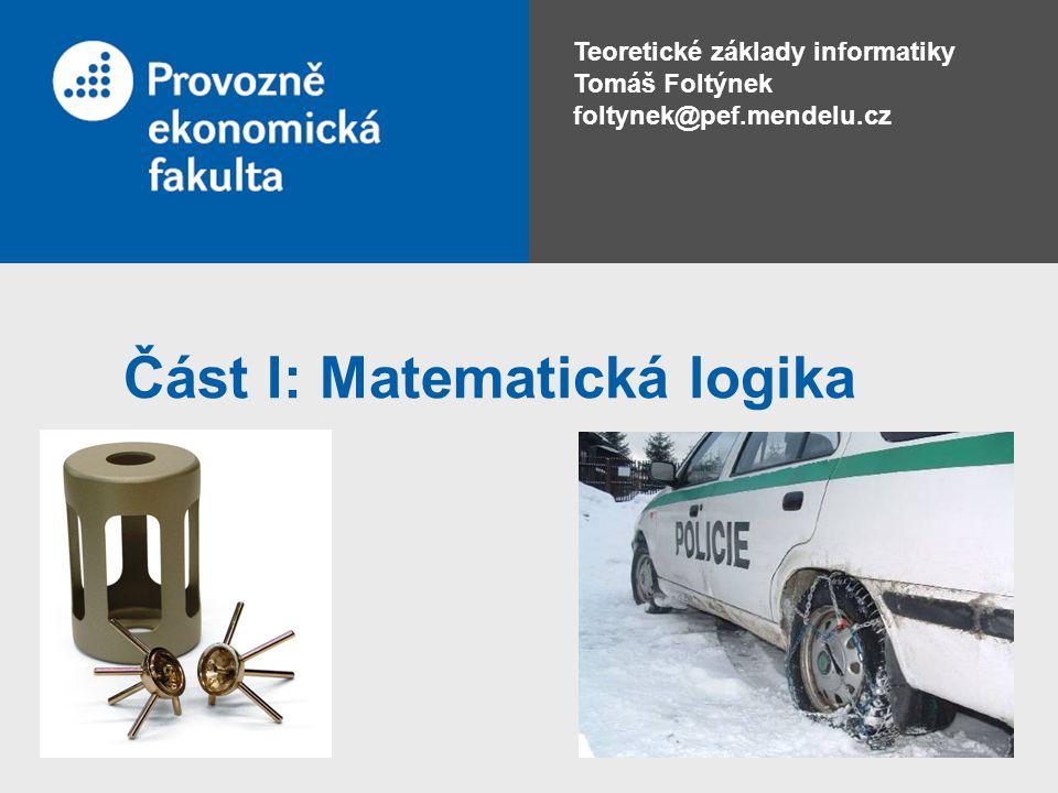 Teoretické základy informatiky Tomáš Foltýnek foltynek@pef.mendelu.cz Část I: Matematická logika