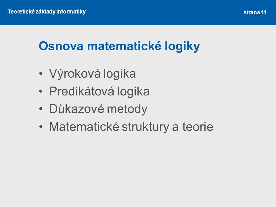 Teoretické základy informatiky Osnova matematické logiky Výroková logika Predikátová logika Důkazové metody Matematické struktury a teorie strana 11