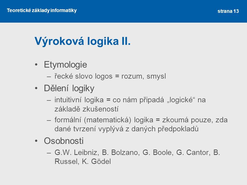 """Teoretické základy informatiky Výroková logika II. Etymologie –řecké slovo logos = rozum, smysl Dělení logiky –intuitivní logika = co nám připadá """"log"""