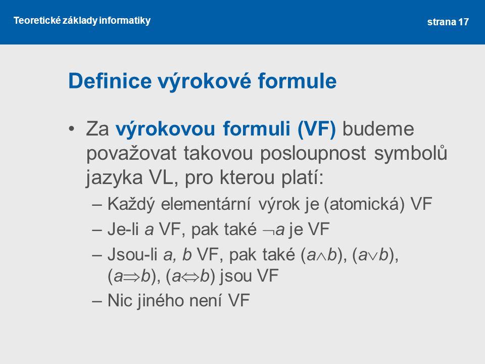 Teoretické základy informatiky Definice výrokové formule Za výrokovou formuli (VF) budeme považovat takovou posloupnost symbolů jazyka VL, pro kterou