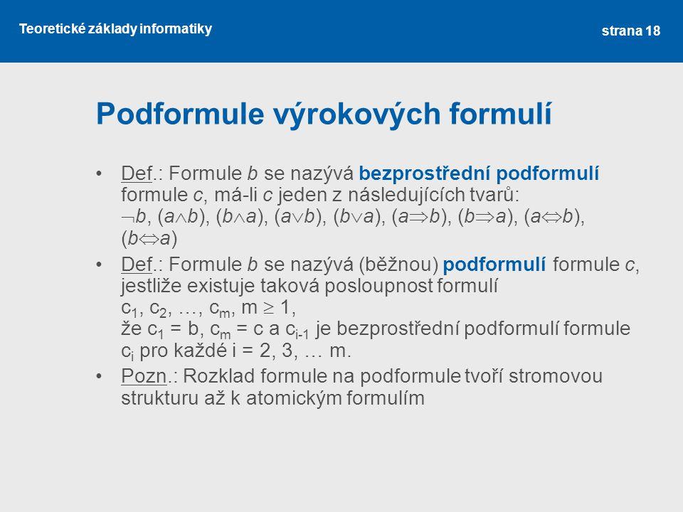 Teoretické základy informatiky Podformule výrokových formulí Def.: Formule b se nazývá bezprostřední podformulí formule c, má-li c jeden z následující