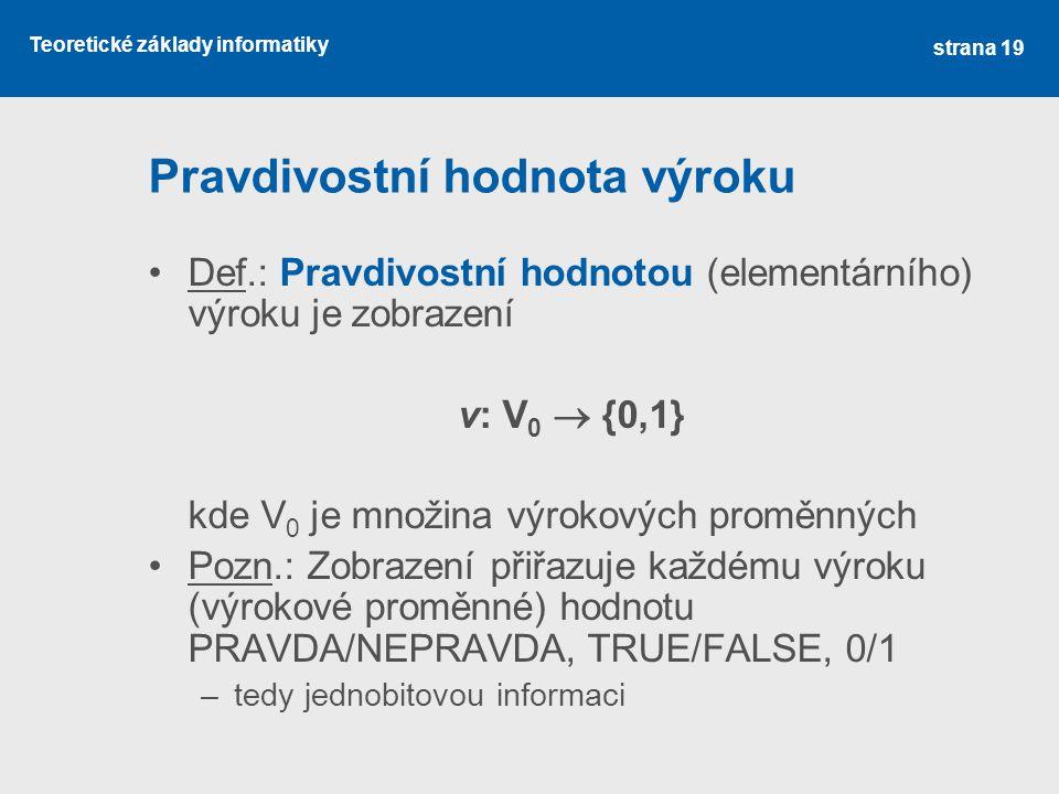 Teoretické základy informatiky Pravdivostní hodnota výroku Def.: Pravdivostní hodnotou (elementárního) výroku je zobrazení v: V 0  {0,1} kde V 0 je m