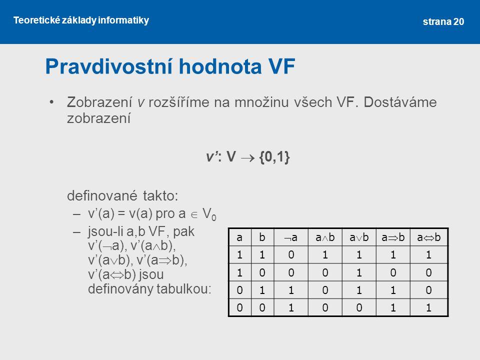 Teoretické základy informatiky Pravdivostní hodnota VF Zobrazení v rozšíříme na množinu všech VF. Dostáváme zobrazení v': V  {0,1} definované takto: