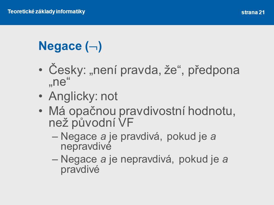 """Teoretické základy informatiky Negace (  ) Česky: """"není pravda, že"""", předpona """"ne"""" Anglicky: not Má opačnou pravdivostní hodnotu, než původní VF –Neg"""