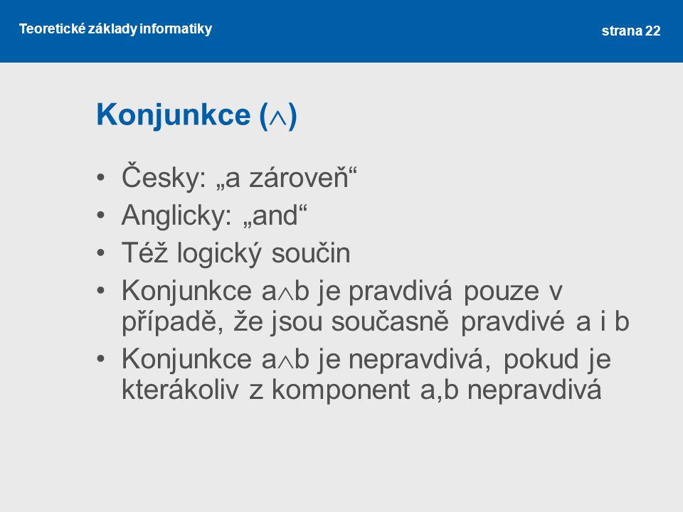 """Teoretické základy informatiky Konjunkce (  ) Česky: """"a zároveň"""" Anglicky: """"and"""" Též logický součin Konjunkce a  b je pravdivá pouze v případě, že j"""