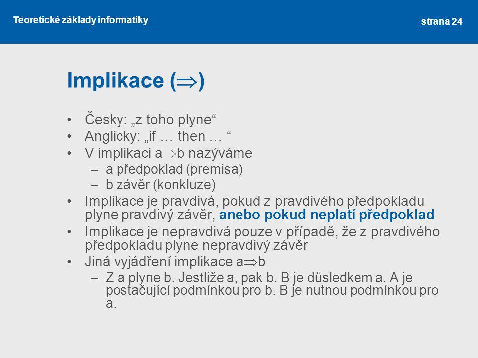 """Teoretické základy informatiky Implikace (  ) Česky: """"z toho plyne"""" Anglicky: """"if … then … """" V implikaci a  b nazýváme –a předpoklad (premisa) –b zá"""