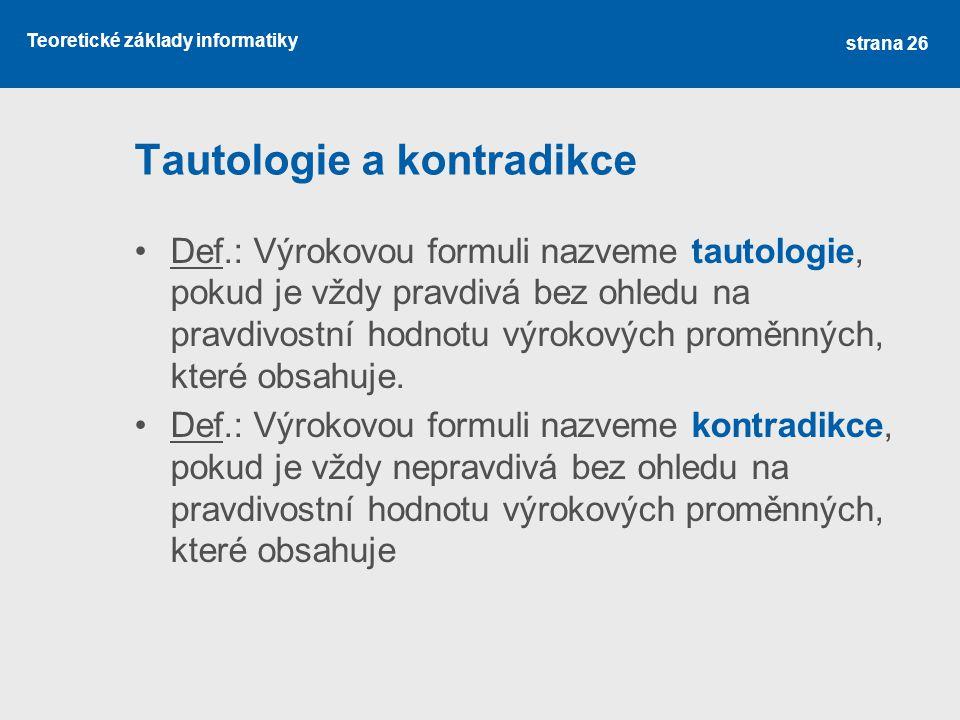 Teoretické základy informatiky Tautologie a kontradikce Def.: Výrokovou formuli nazveme tautologie, pokud je vždy pravdivá bez ohledu na pravdivostní