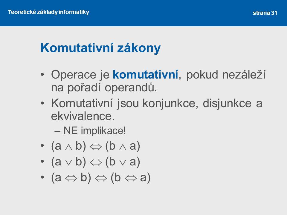 Teoretické základy informatiky Komutativní zákony Operace je komutativní, pokud nezáleží na pořadí operandů. Komutativní jsou konjunkce, disjunkce a e