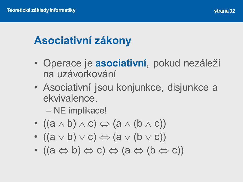 Teoretické základy informatiky Asociativní zákony Operace je asociativní, pokud nezáleží na uzávorkování Asociativní jsou konjunkce, disjunkce a ekviv