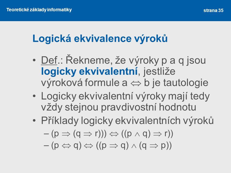 Teoretické základy informatiky Logická ekvivalence výroků Def.: Řekneme, že výroky p a q jsou logicky ekvivalentní, jestliže výroková formule a  b je
