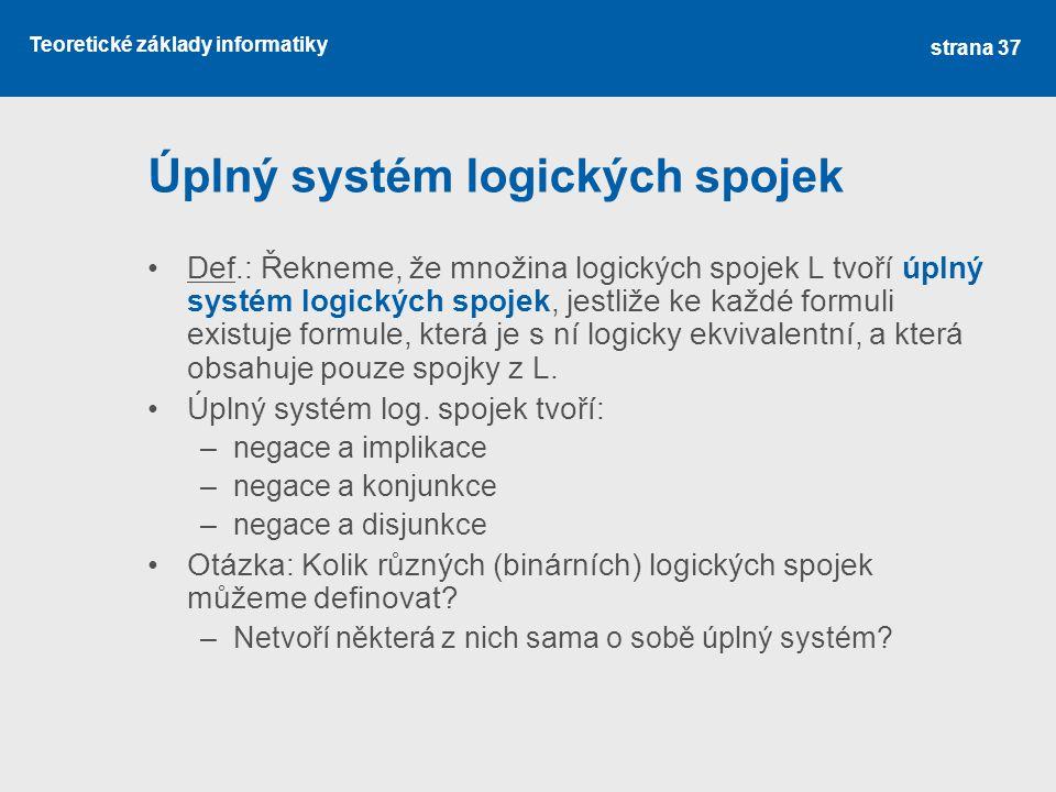 Teoretické základy informatiky Úplný systém logických spojek Def.: Řekneme, že množina logických spojek L tvoří úplný systém logických spojek, jestliž