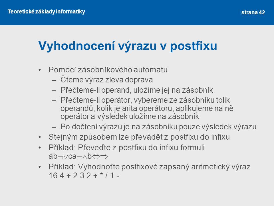 Teoretické základy informatiky Vyhodnocení výrazu v postfixu Pomocí zásobníkového automatu –Čteme výraz zleva doprava –Přečteme-li operand, uložíme je