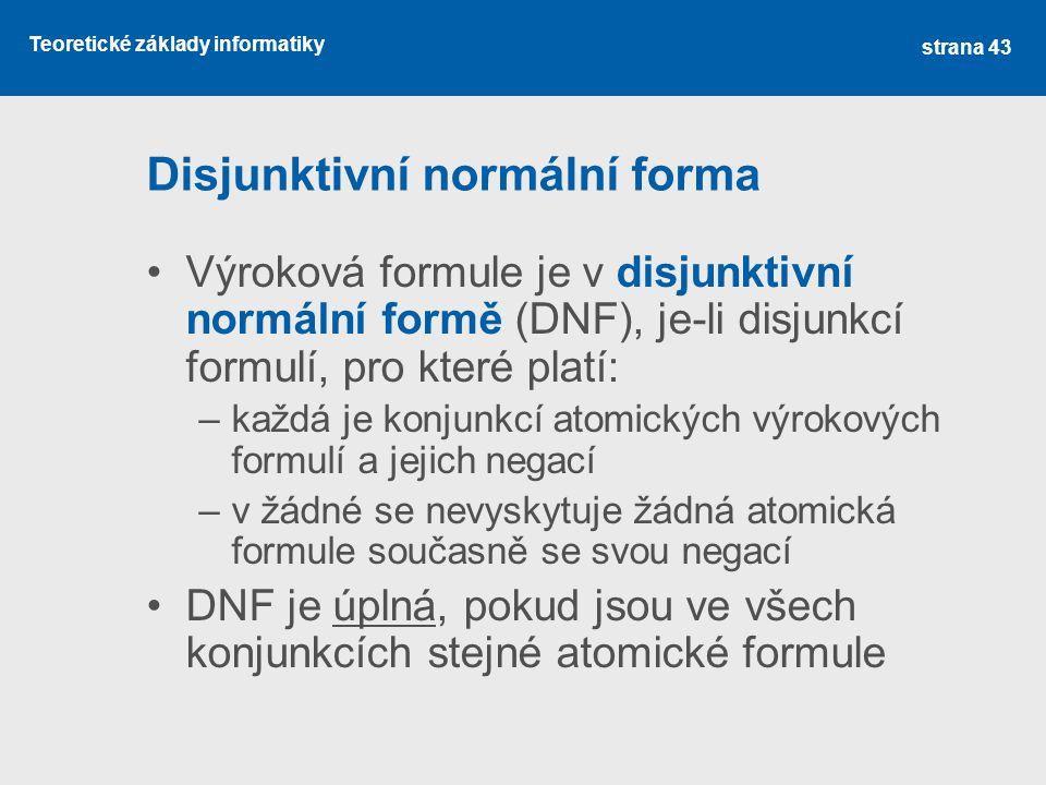 Teoretické základy informatiky Disjunktivní normální forma Výroková formule je v disjunktivní normální formě (DNF), je-li disjunkcí formulí, pro které