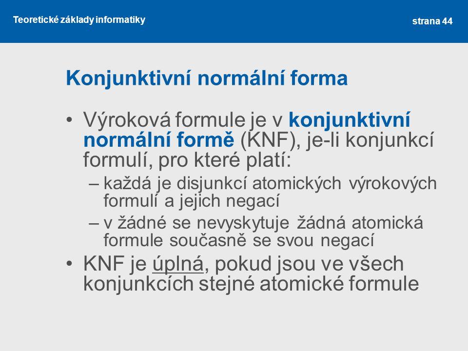 Teoretické základy informatiky Konjunktivní normální forma Výroková formule je v konjunktivní normální formě (KNF), je-li konjunkcí formulí, pro které