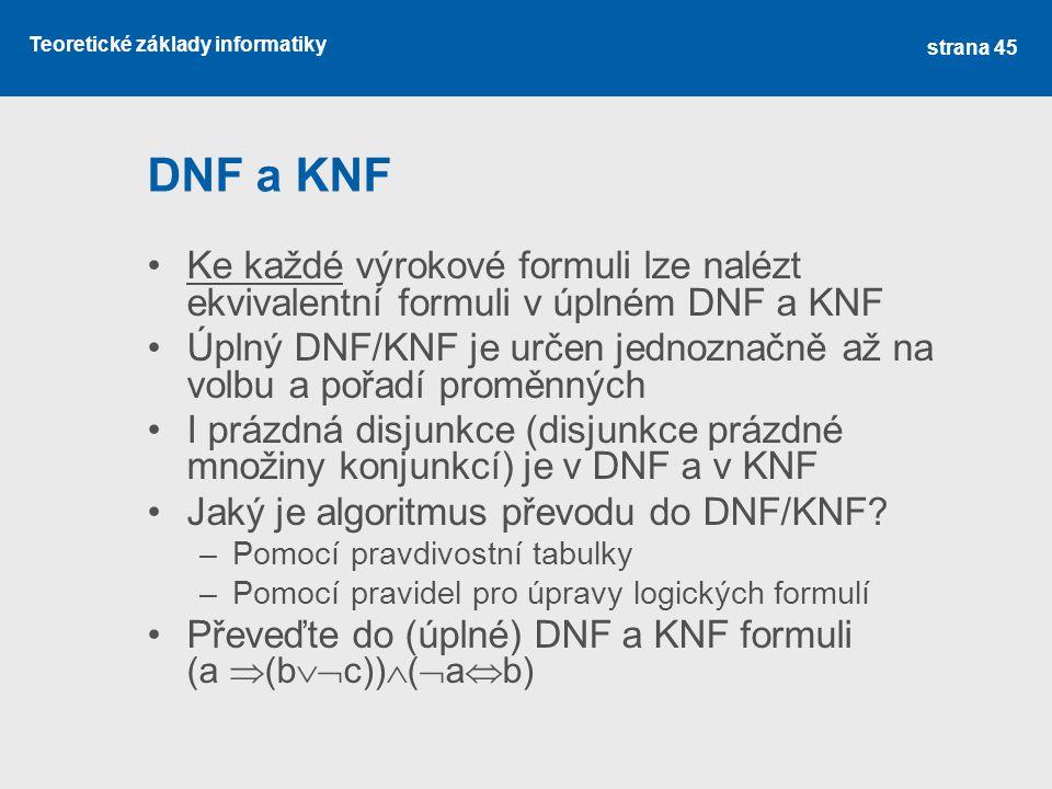 Teoretické základy informatiky DNF a KNF Ke každé výrokové formuli lze nalézt ekvivalentní formuli v úplném DNF a KNF Úplný DNF/KNF je určen jednoznač