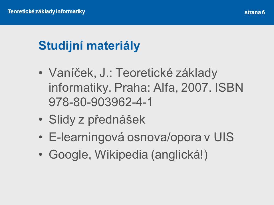 Teoretické základy informatiky Studijní materiály Vaníček, J.: Teoretické základy informatiky. Praha: Alfa, 2007. ISBN 978-80-903962-4-1 Slidy z předn