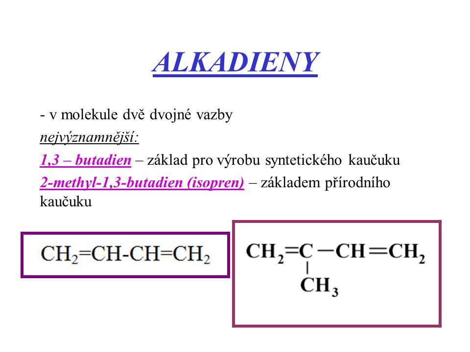 ALKADIENY - v molekule dvě dvojné vazby nejvýznamnější: 1,3 – butadien – základ pro výrobu syntetického kaučuku 2-methyl-1,3-butadien (isopren) – zákl