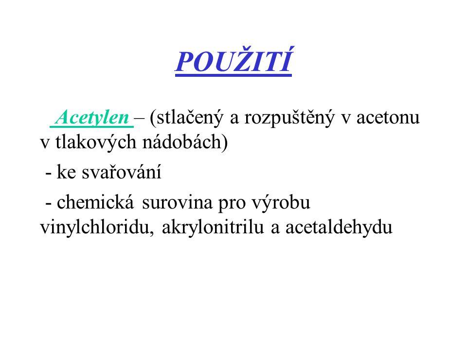 POUŽITÍ Acetylen – (stlačený a rozpuštěný v acetonu v tlakových nádobách) - ke svařování - chemická surovina pro výrobu vinylchloridu, akrylonitrilu a