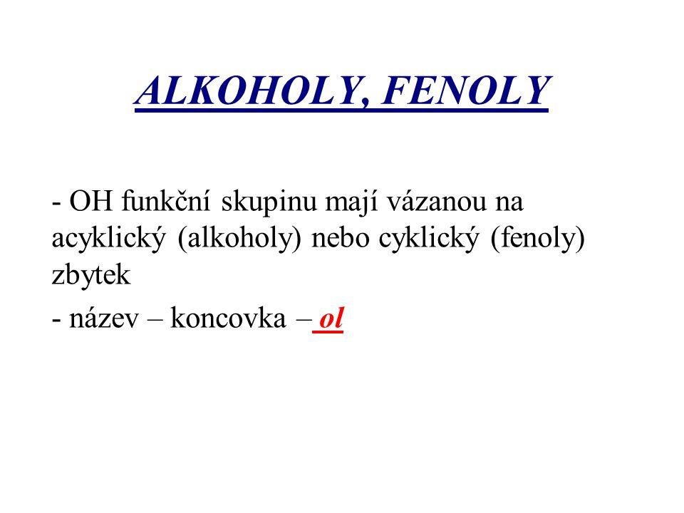 ALKOHOLY, FENOLY - OH funkční skupinu mají vázanou na acyklický (alkoholy) nebo cyklický (fenoly) zbytek - název – koncovka – ol