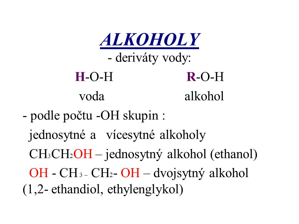 ALKOHOLY - deriváty vody: H-O-H R-O-H voda alkohol - podle počtu -OH skupin : jednosytné a vícesytné alkoholy CH 3 CH 2 OH – jednosytný alkohol (ethan