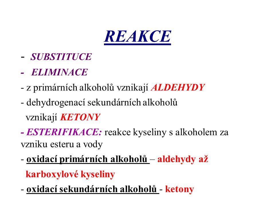 REAKCE - SUBSTITUCE - ELIMINACE - z primárních alkoholů vznikají ALDEHYDY - dehydrogenací sekundárních alkoholů vznikají KETONY - ESTERIFIKACE: reakce
