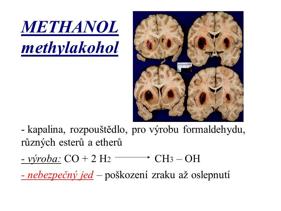 METHANOL methylakohol - kapalina, rozpouštědlo, pro výrobu formaldehydu, různých esterů a etherů - výroba: CO + 2 H 2 CH 3 – OH - nebezpečný jed – poš