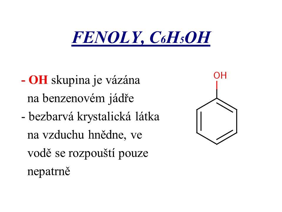FENOLY, C 6 H 5 OH - OH skupina je vázána na benzenovém jádře - bezbarvá krystalická látka na vzduchu hnědne, ve vodě se rozpouští pouze nepatrně