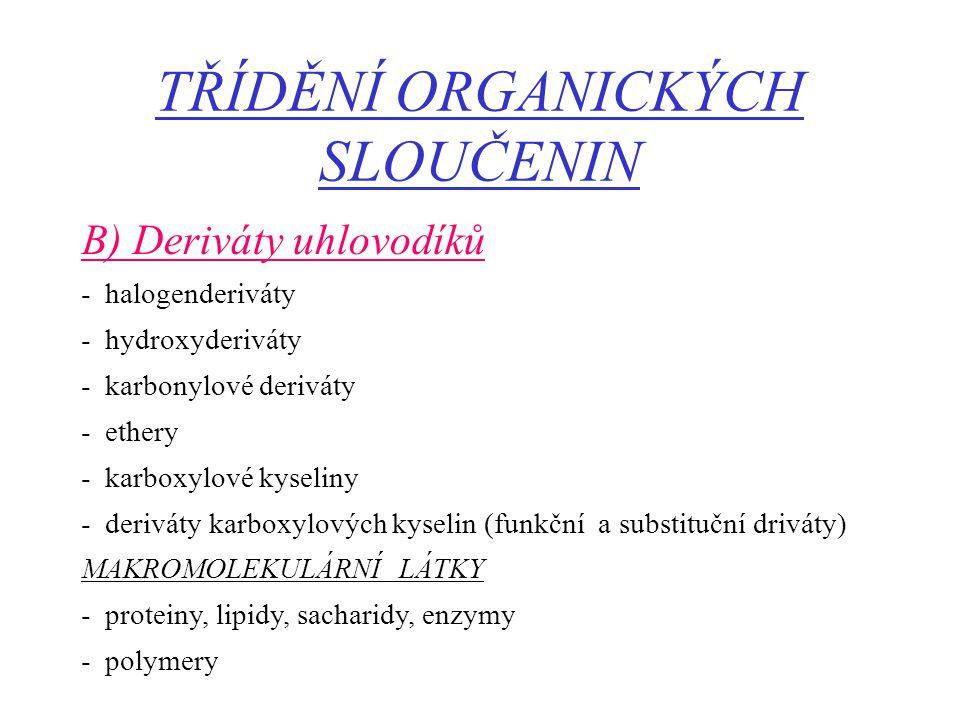 TŘÍDĚNÍ ORGANICKÝCH SLOUČENIN B) Deriváty uhlovodíků - halogenderiváty - hydroxyderiváty - karbonylové deriváty - ethery - karboxylové kyseliny - deri