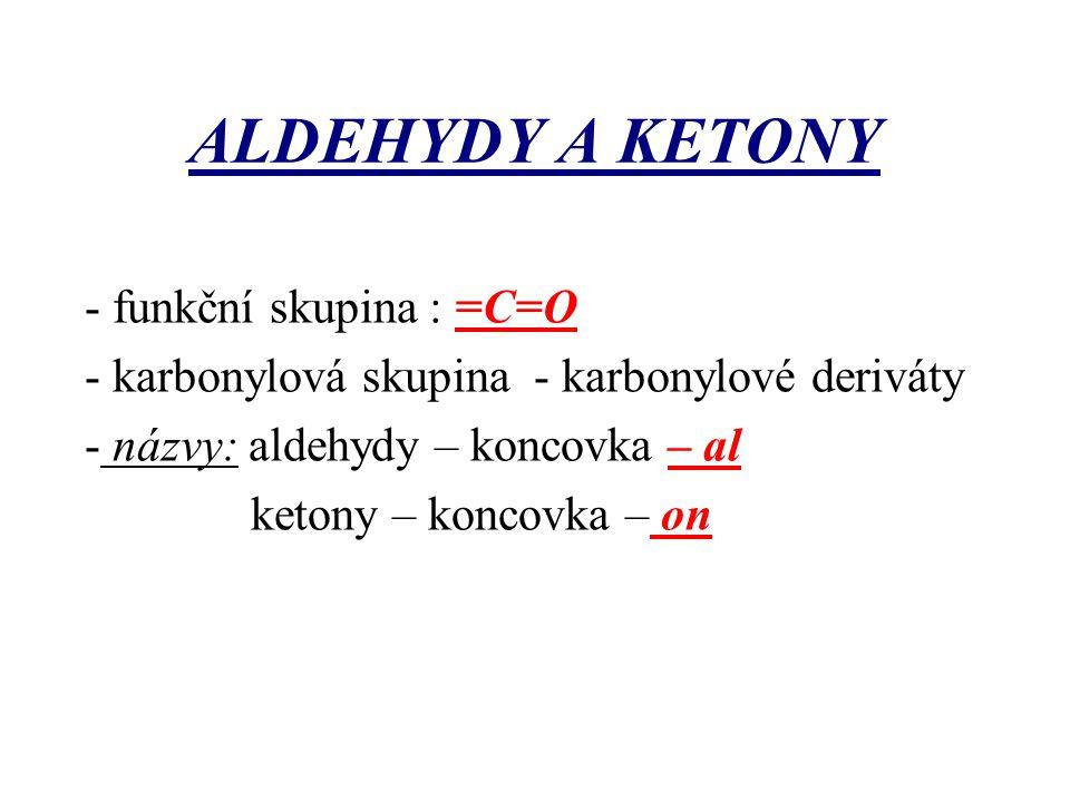 ALDEHYDY A KETONY - funkční skupina : =C=O - karbonylová skupina - karbonylové deriváty - názvy: aldehydy – koncovka – al ketony – koncovka – on