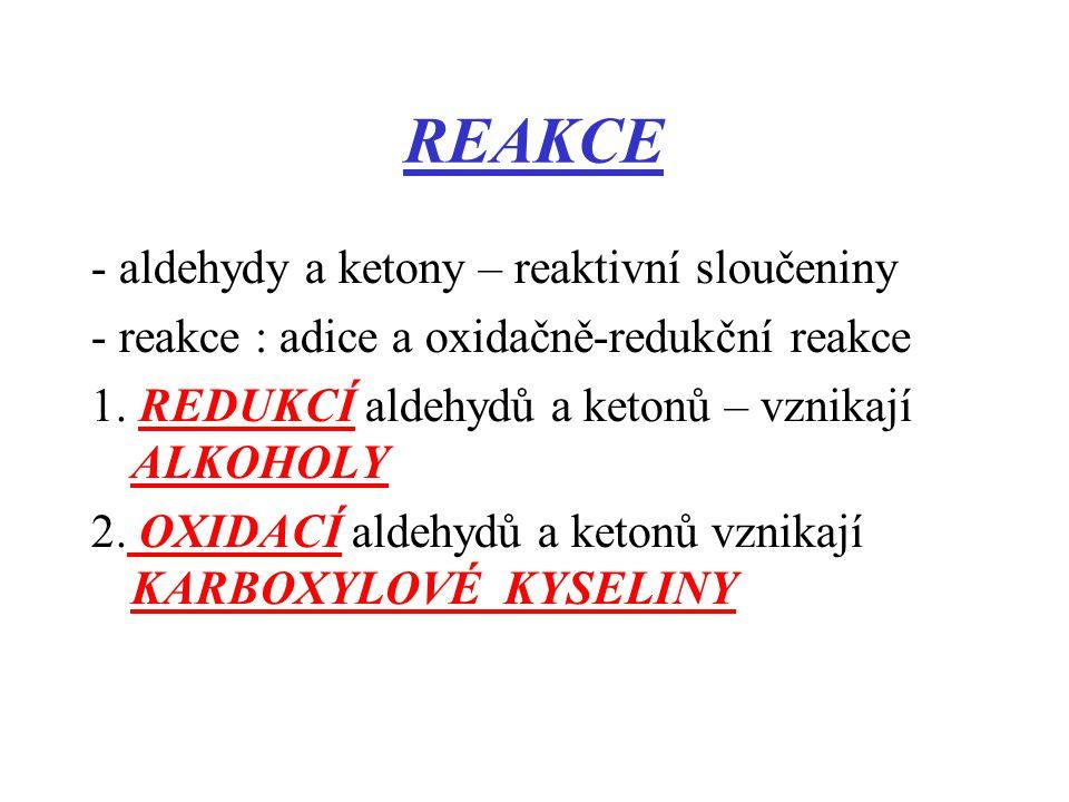 REAKCE - aldehydy a ketony – reaktivní sloučeniny - reakce : adice a oxidačně-redukční reakce 1. REDUKCÍ aldehydů a ketonů – vznikají ALKOHOLY 2. OXID