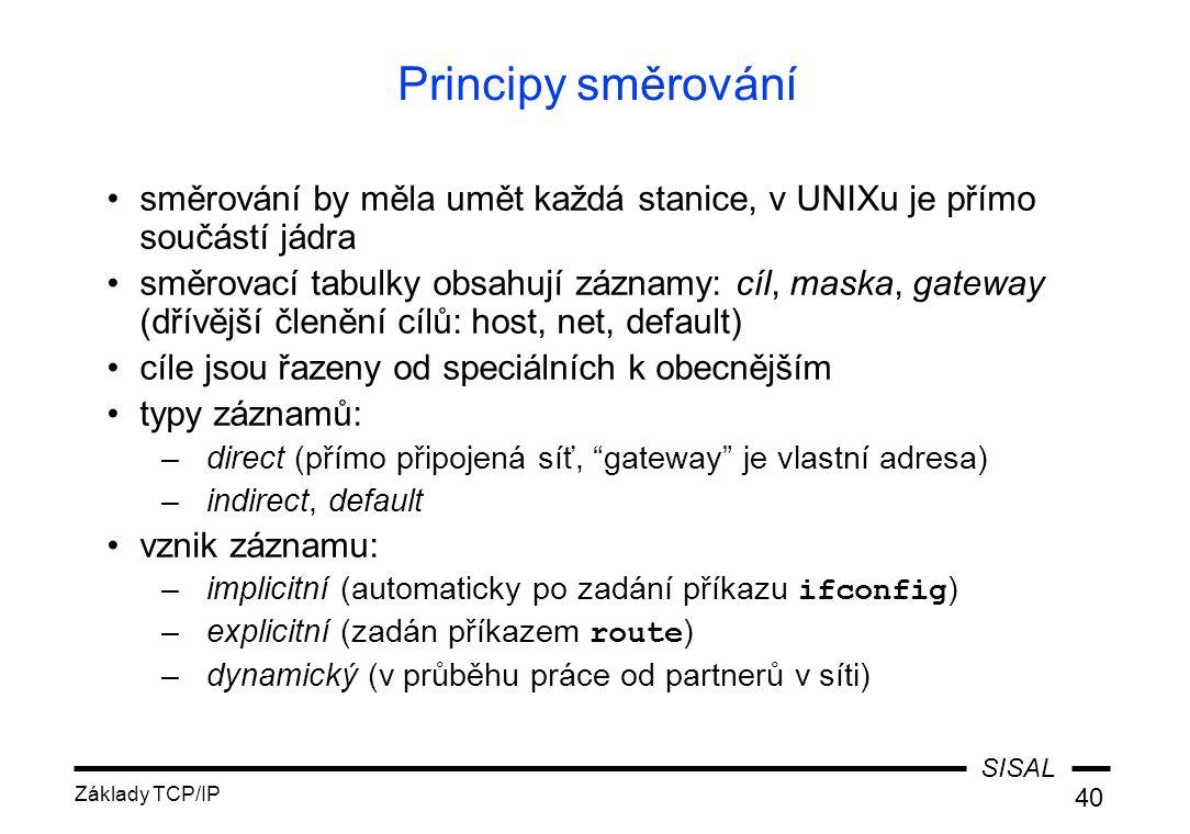 SISAL Základy TCP/IP 40 Principy směrování směrování by měla umět každá stanice, v UNIXu je přímo součástí jádra směrovací tabulky obsahují záznamy: cíl, maska, gateway (dřívější členění cílů: host, net, default) cíle jsou řazeny od speciálních k obecnějším typy záznamů: –direct (přímo připojená síť, gateway je vlastní adresa) –indirect, default vznik záznamu: –implicitní (automaticky po zadání příkazu ifconfig ) –explicitní (zadán příkazem route ) –dynamický (v průběhu práce od partnerů v síti)