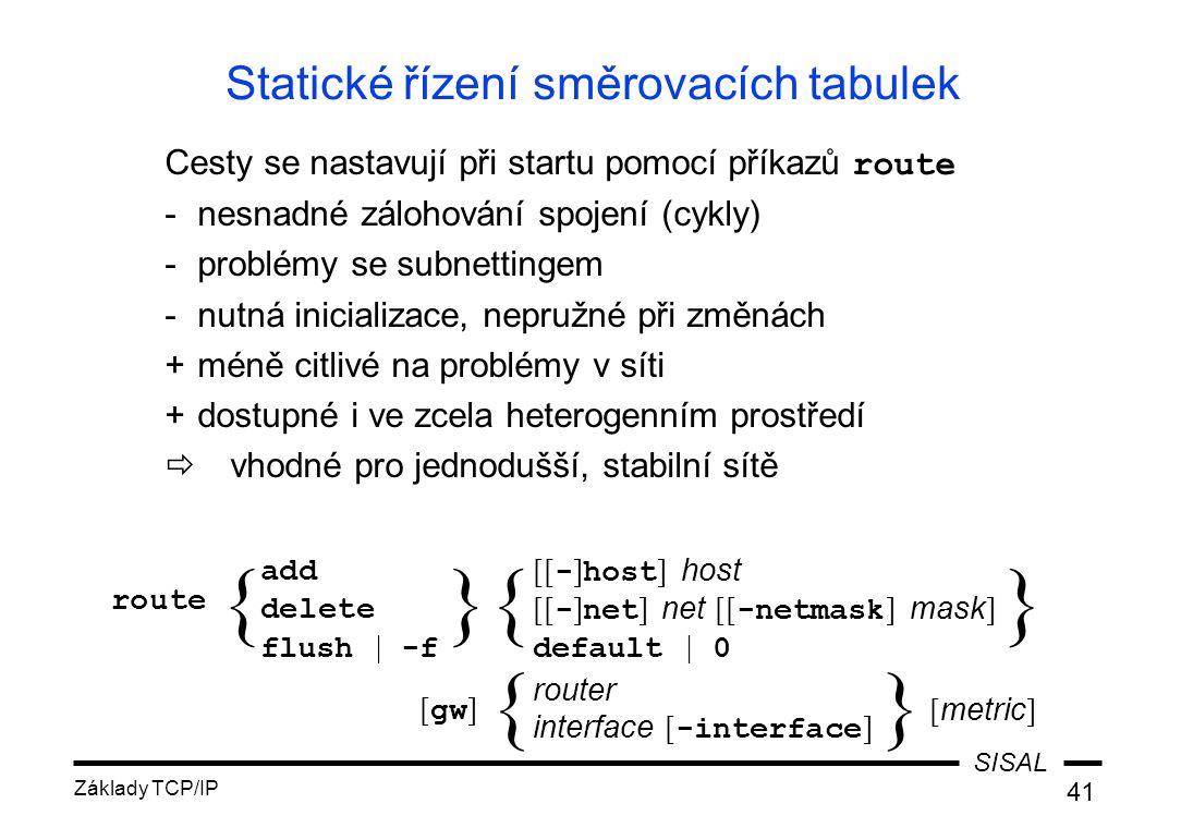 SISAL Základy TCP/IP 41 Statické řízení směrovacích tabulek Cesty se nastavují při startu pomocí příkazů route -nesnadné zálohování spojení (cykly) -problémy se subnettingem -nutná inicializace, nepružné při změnách +méně citlivé na problémy v síti +dostupné i ve zcela heterogenním prostředí  vhodné pro jednodušší, stabilní sítě add delete flush | -f [[ - ] host ] host [[ - ] net ] net [[ -netmask ] mask ] default | 0 router interface [ -interface ] {}{} route { [ gw ] [ metric ] }