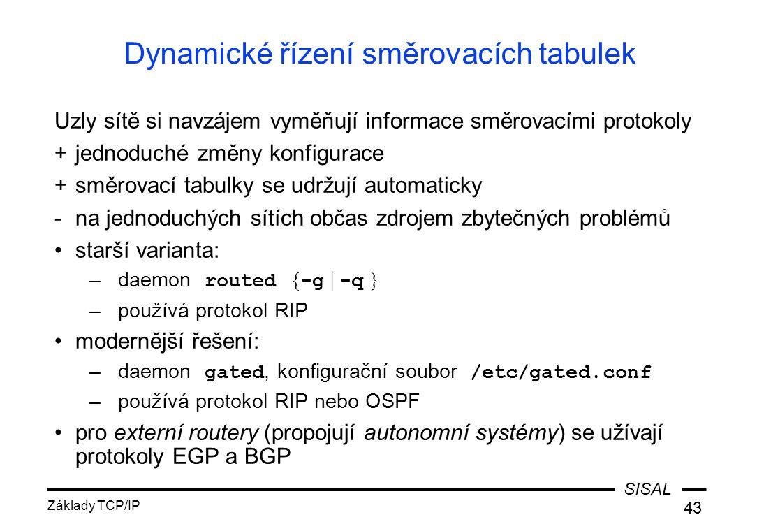 SISAL Základy TCP/IP 43 Dynamické řízení směrovacích tabulek Uzly sítě si navzájem vyměňují informace směrovacími protokoly +jednoduché změny konfigurace +směrovací tabulky se udržují automaticky -na jednoduchých sítích občas zdrojem zbytečných problémů starší varianta: –daemon routed { -g | -q } –používá protokol RIP modernější řešení: –daemon gated, konfigurační soubor /etc/gated.conf –používá protokol RIP nebo OSPF pro externí routery (propojují autonomní systémy) se užívají protokoly EGP a BGP