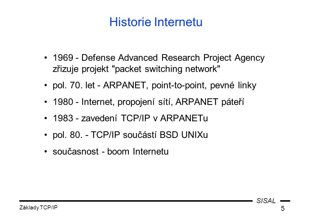 SISAL Základy TCP/IP 5 Historie Internetu 1969 - Defense Advanced Research Project Agency zřizuje projekt