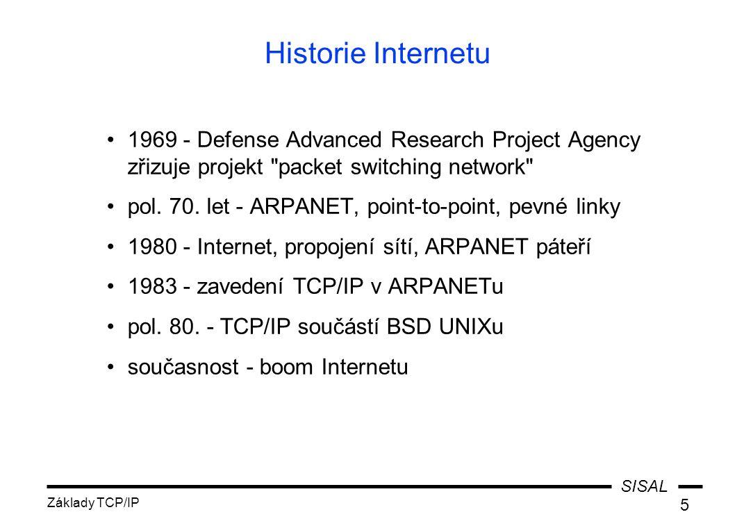SISAL Základy TCP/IP 16 Třídy IP adres ABCDEABCDE 126 ~16 k ~2 M ~16 M ~64 k 254 10 110 1110 1111 net host Třída Tvar adresy 1.byte Počet sítístrojů multicast experimental 1-126 128-191 192-223 224-239 240-255 Začátek adresy 0 2.byte3.byte4.byte