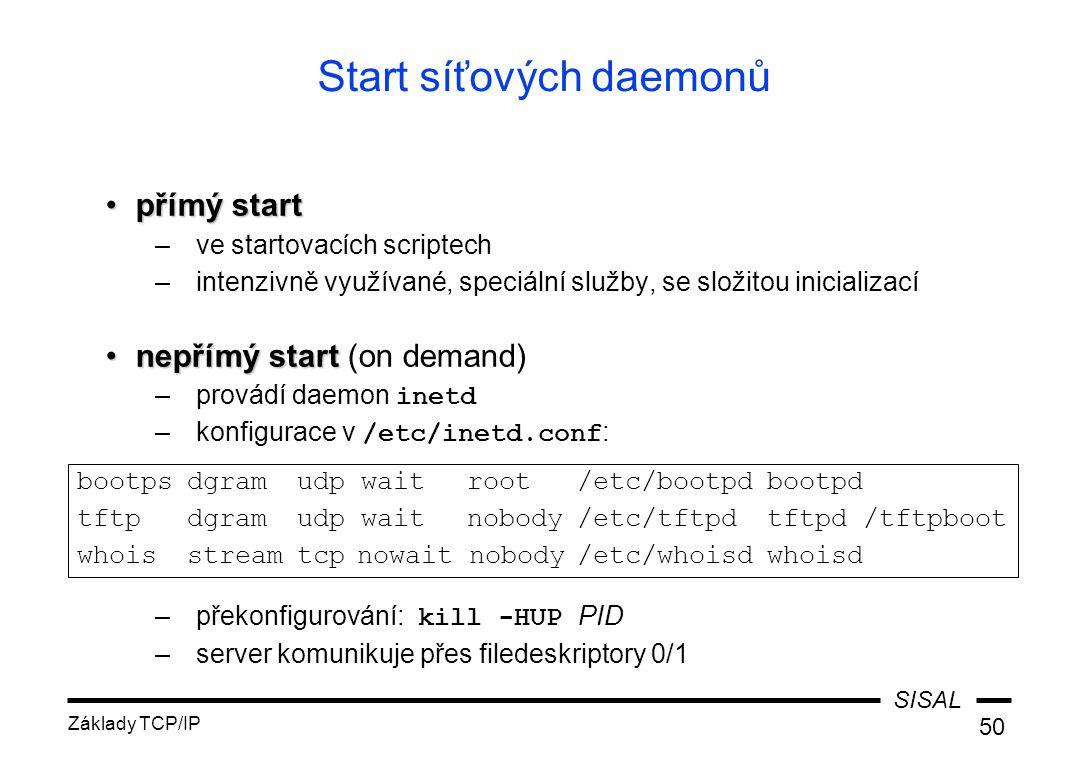 SISAL Základy TCP/IP 50 Start síťových daemonů přímý startpřímý start –ve startovacích scriptech –intenzivně využívané, speciální služby, se složitou inicializací nepřímý startnepřímý start (on demand) –provádí daemon inetd –konfigurace v /etc/inetd.conf : –překonfigurování: kill -HUP PID –server komunikuje přes filedeskriptory 0/1 bootpsdgramudp waitroot/etc/bootpdbootpd tftpdgramudp waitnobody/etc/tftpdtftpd /tftpboot whoisstreamtcpnowait nobody/etc/whoisdwhoisd