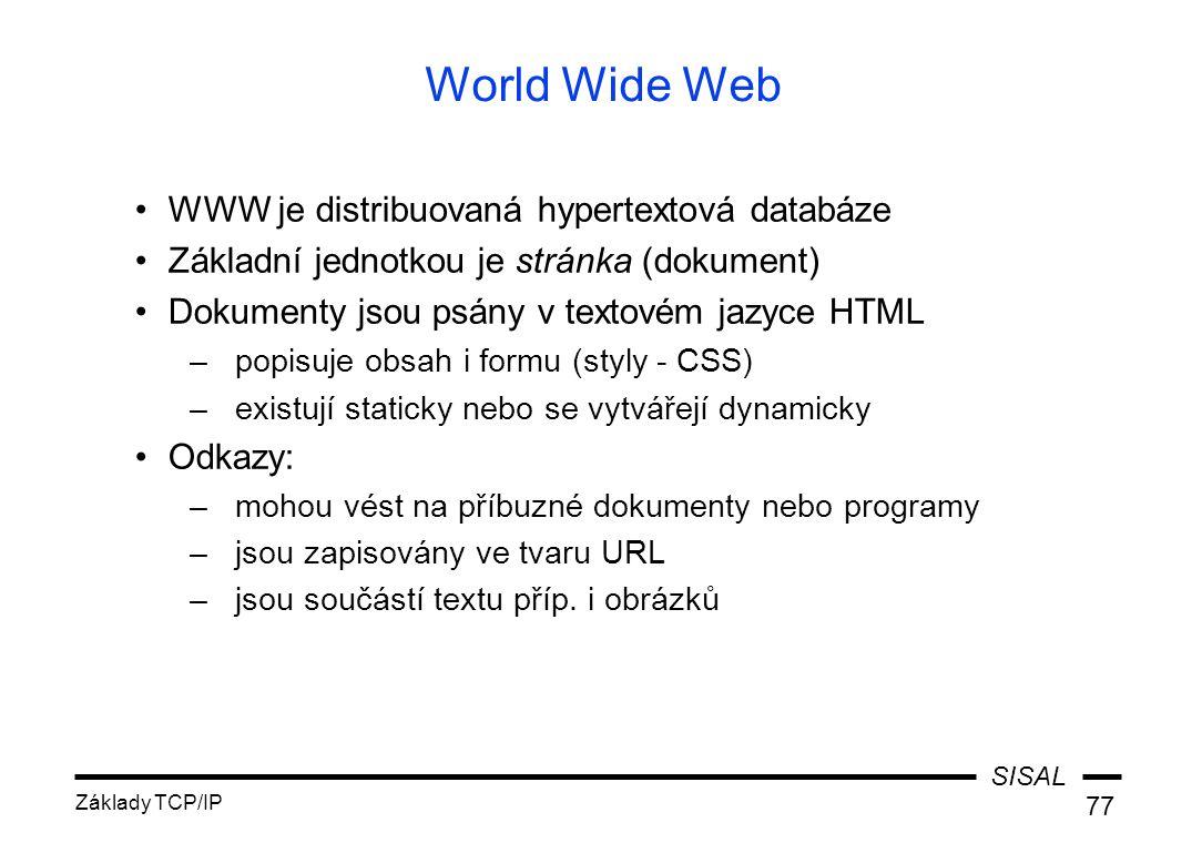 SISAL Základy TCP/IP 77 World Wide Web WWW je distribuovaná hypertextová databáze Základní jednotkou je stránka (dokument) Dokumenty jsou psány v textovém jazyce HTML –popisuje obsah i formu (styly - CSS) –existují staticky nebo se vytvářejí dynamicky Odkazy: –mohou vést na příbuzné dokumenty nebo programy –jsou zapisovány ve tvaru URL –jsou součástí textu příp.