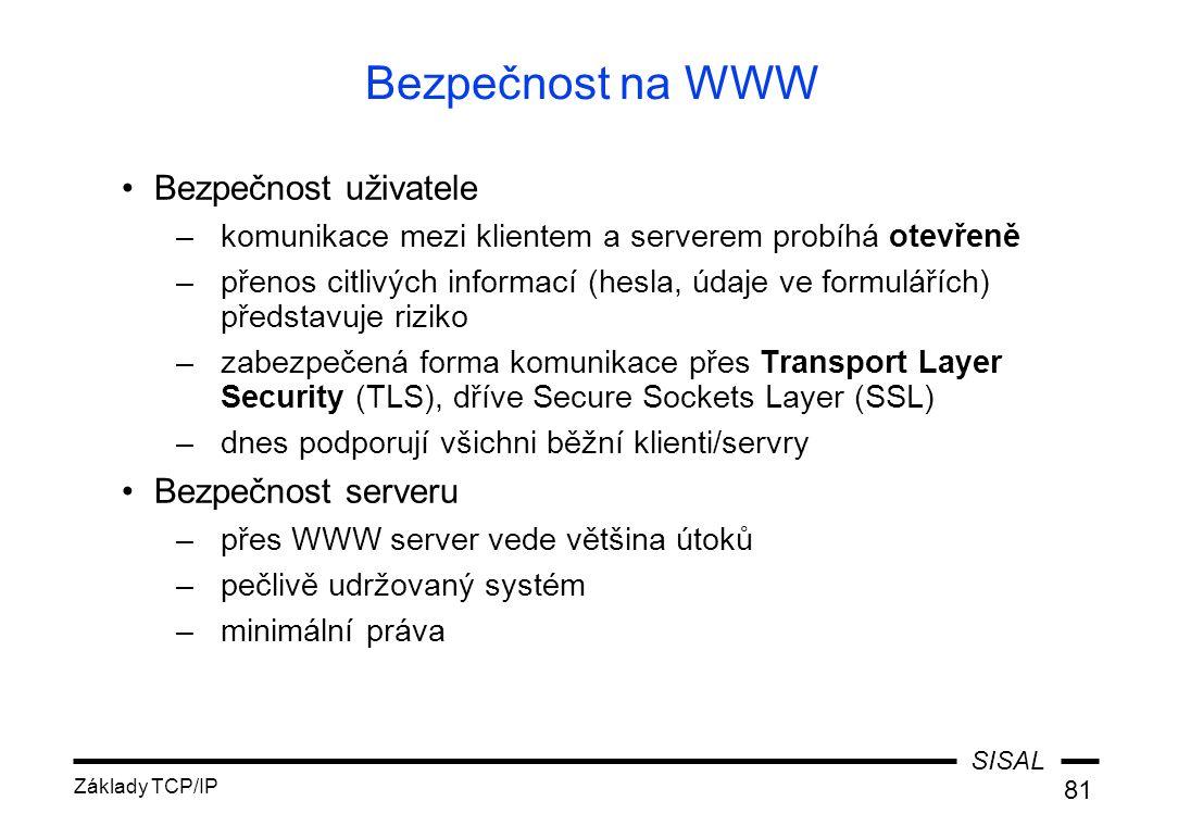SISAL Základy TCP/IP 81 Bezpečnost na WWW Bezpečnost uživatele –komunikace mezi klientem a serverem probíhá otevřeně –přenos citlivých informací (hesla, údaje ve formulářích) představuje riziko –zabezpečená forma komunikace přes Transport Layer Security (TLS), dříve Secure Sockets Layer (SSL) –dnes podporují všichni běžní klienti/servry Bezpečnost serveru –přes WWW server vede většina útoků –pečlivě udržovaný systém –minimální práva