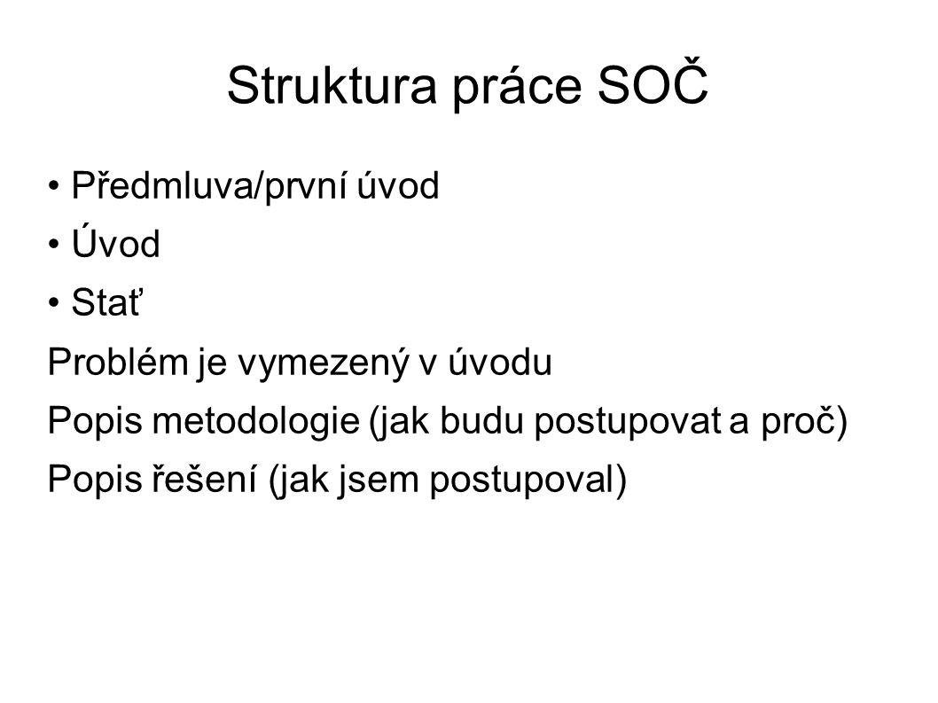 Struktura práce SOČ Předmluva/první úvod Úvod Stať Problém je vymezený v úvodu Popis metodologie (jak budu postupovat a proč) Popis řešení (jak jsem p