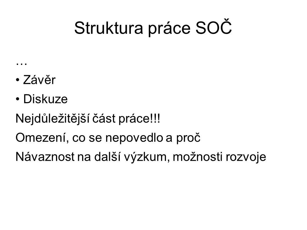 Struktura práce SOČ … Závěr Diskuze Nejdůležitější část práce!!! Omezení, co se nepovedlo a proč Návaznost na další výzkum, možnosti rozvoje