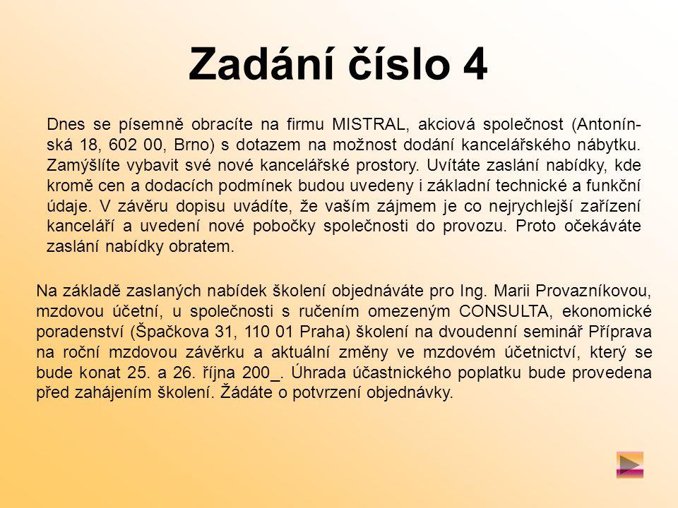 Zadání číslo 4 Dnes se písemně obracíte na firmu MISTRAL, akciová společnost (Antonín- ská 18, 602 00, Brno) s dotazem na možnost dodání kancelářského nábytku.
