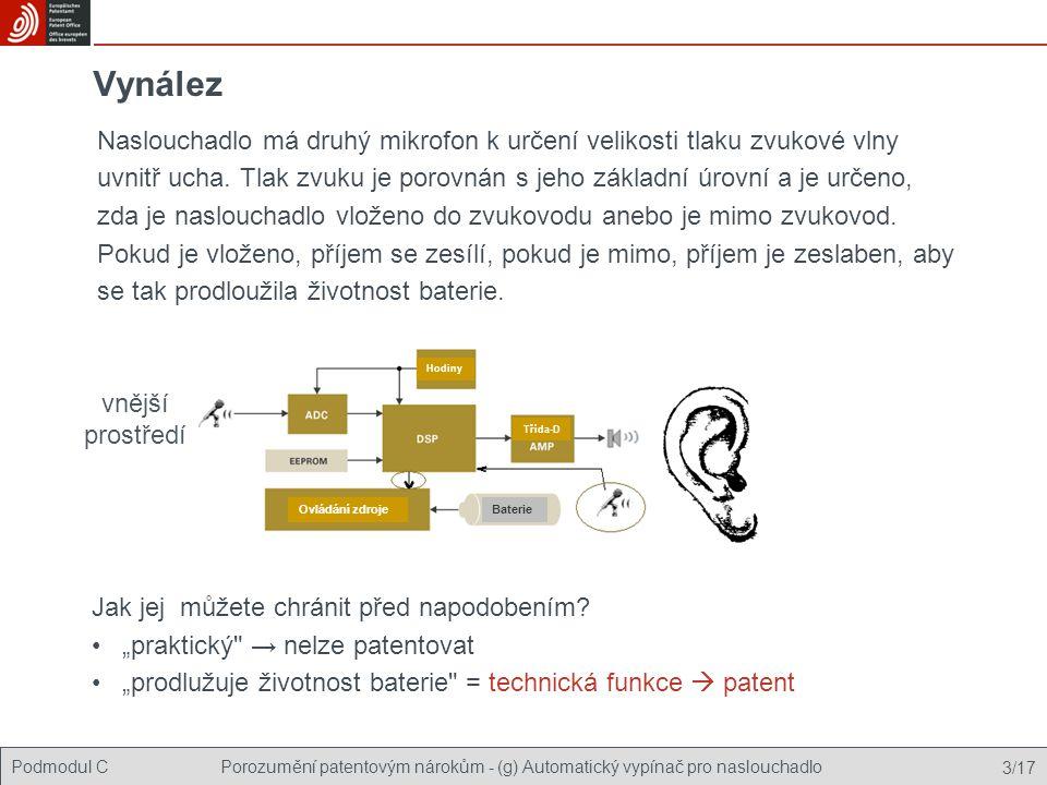 Podmodul C Stavba patentových nároků - (g) Automatický vypínač pro naslouchadlo 14/17 Výsledek analýzy Druhý dokument dosavadního stavu techniky, US 2002076057, popisuje dočasné použití druhého mikrofonu uvnitř ucha za účelem vyhodnocení zvukotěsnosti (mezi uchem a naslouchadlem) na základě změření rozdílu tlaku zvuku  nová vlastnost (mikrofon uvnitř ucha) je známa.