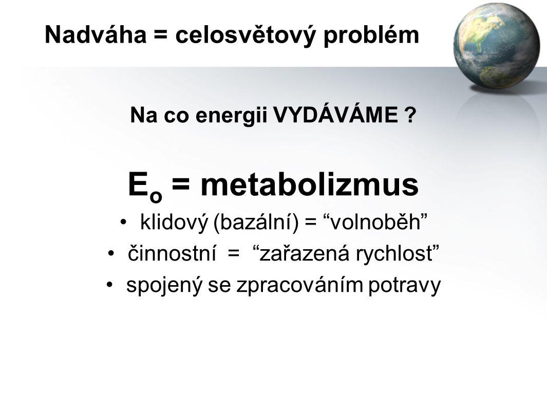 Nadváha = celosvětový problém Z čeho energii ZÍSKÁVÁME ? E i = energie v potravinách cukry4 kcal / 1 gram bílkoviny4 kcal / 1 gram tuky9 kcal / 1 gram
