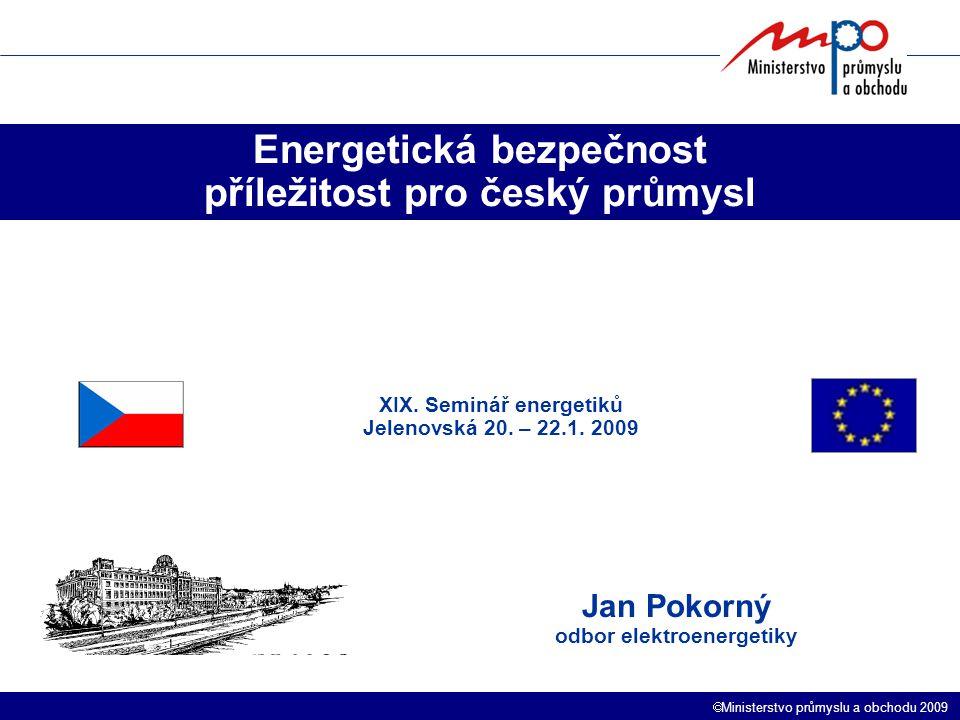  Ministerstvo průmyslu a obchodu 2009 Energetická bezpečnost příležitost pro český průmysl Jan Pokorný odbor elektroenergetiky XIX. Seminář energetik