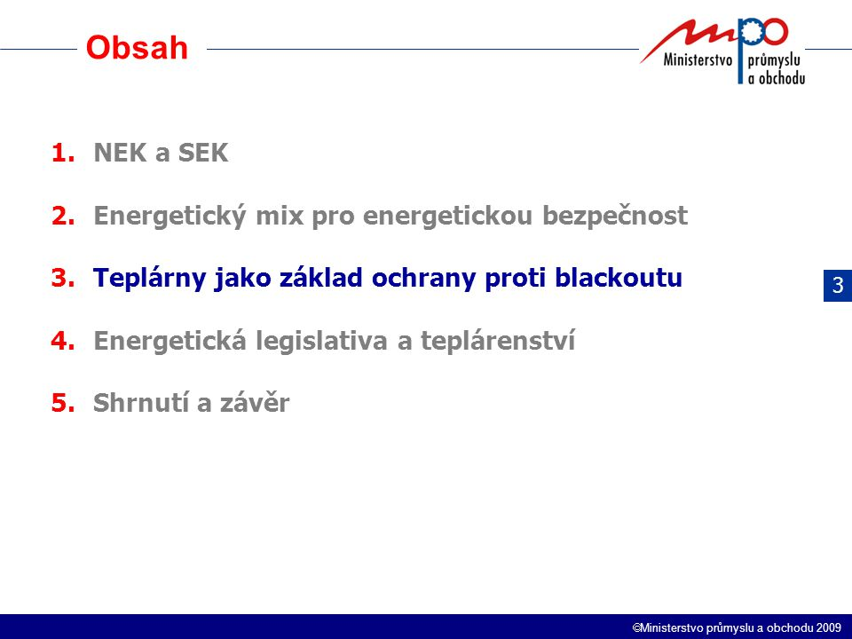  Ministerstvo průmyslu a obchodu 2009 Obsah 1.NEK a SEK 2.Energetický mix pro energetickou bezpečnost 3.Teplárny jako základ ochrany proti blackoutu 4.Energetická legislativa a teplárenství 5.Shrnutí a závěr 3