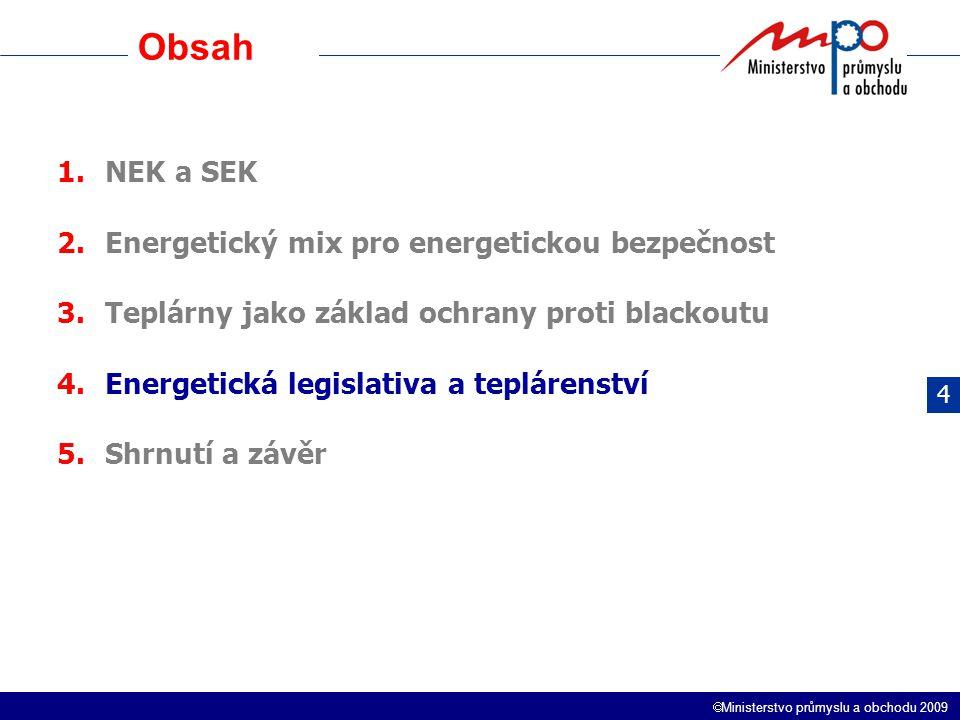  Ministerstvo průmyslu a obchodu 2009 1.NEK a SEK 2.Energetický mix pro energetickou bezpečnost 3.Teplárny jako základ ochrany proti blackoutu 4.Energetická legislativa a teplárenství 5.Shrnutí a závěr 4 Obsah