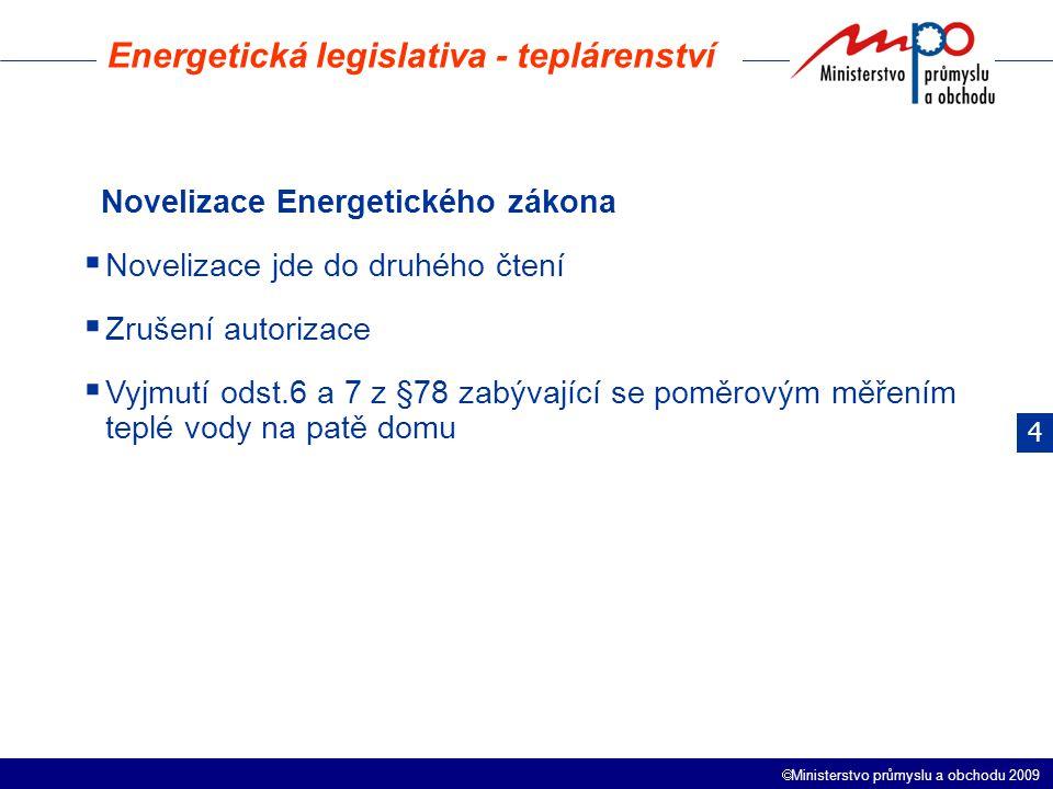  Ministerstvo průmyslu a obchodu 2009 Energetická legislativa - teplárenství Novelizace Energetického zákona  Novelizace jde do druhého čtení  Zrušení autorizace  Vyjmutí odst.6 a 7 z §78 zabývající se poměrovým měřením teplé vody na patě domu 4